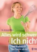 Alles wird schwerer - Ich nicht! Das Kochbuch für Frauen ab 40 von Antonie Danz