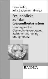 Frauenblicke auf das Gesundheitssystem: Frauengerechte Gesundheitsversorgung zwischen Marketing und Ignoranz von Petra Kolip, Julia Lademann (Hg.)